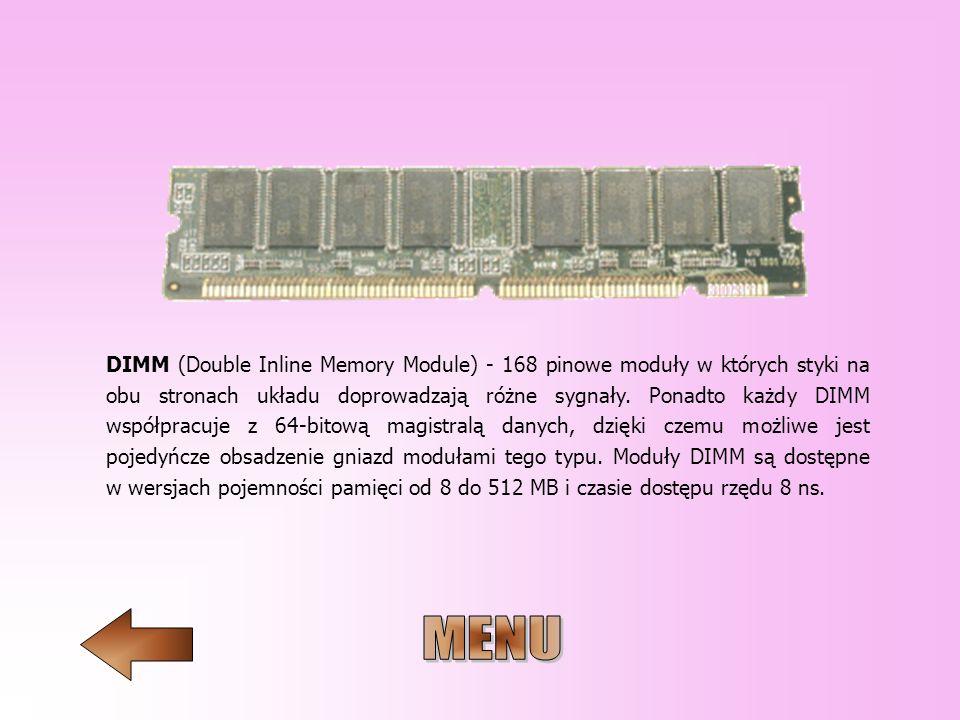 DIMM (Double Inline Memory Module) - 168 pinowe moduły w których styki na obu stronach układu doprowadzają różne sygnały. Ponadto każdy DIMM współprac
