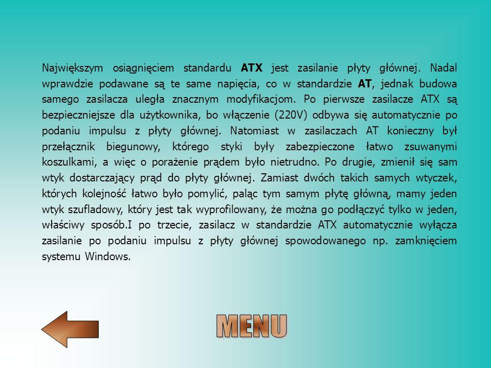 Największym osiągnięciem standardu ATX jest zasilanie płyty głównej. Nadal wprawdzie podawane są te same napięcia, co w standardzie AT, jednak budowa