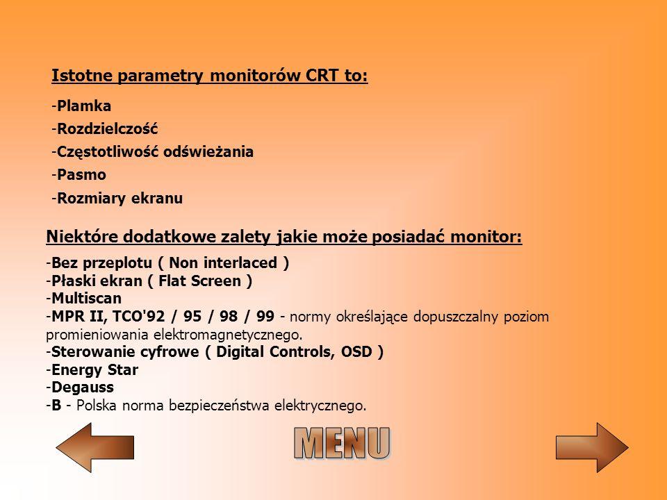Istotne parametry monitorów CRT to: -Plamka -Rozdzielczość -Częstotliwość odświeżania -Pasmo -Rozmiary ekranu -Bez przeplotu ( Non interlaced ) -Płask