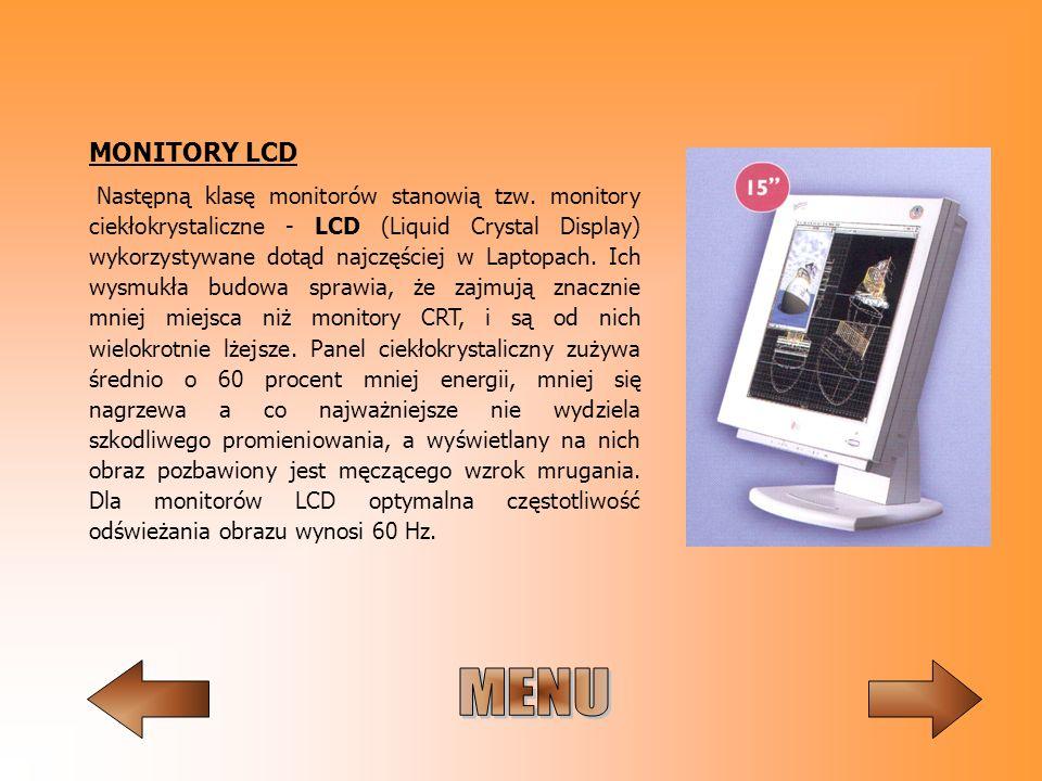 MONITORY LCD Następną klasę monitorów stanowią tzw. monitory ciekłokrystaliczne - LCD (Liquid Crystal Display) wykorzystywane dotąd najczęściej w Lapt