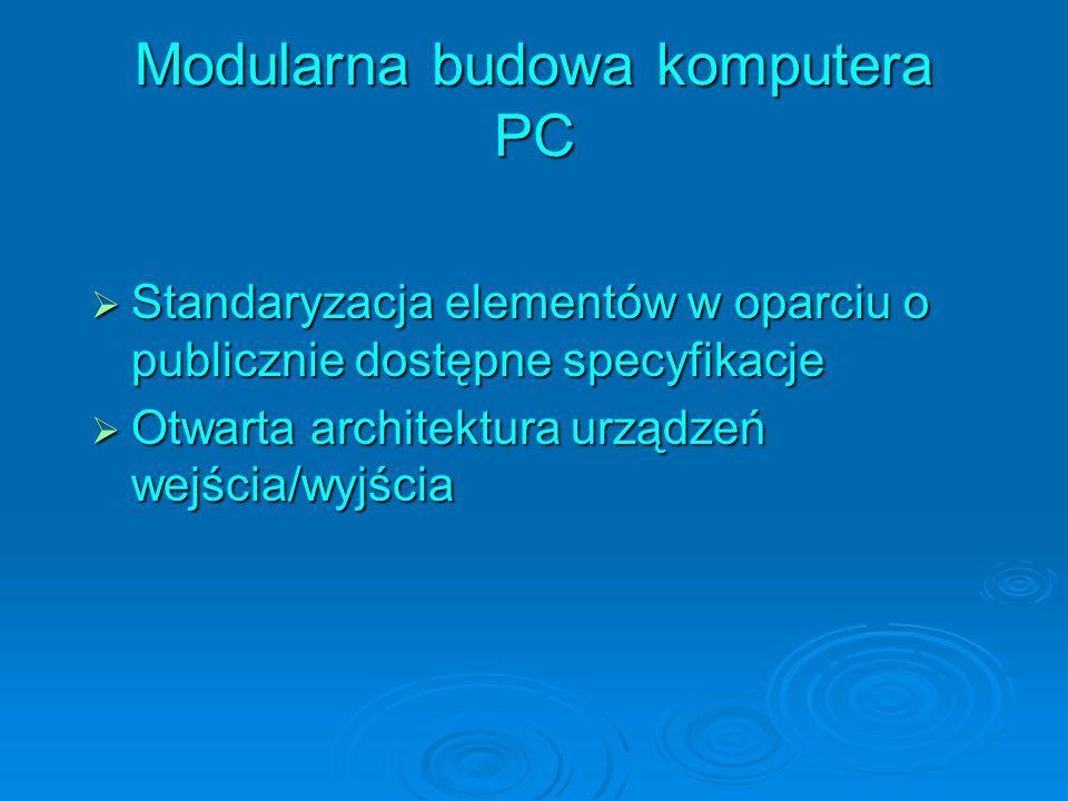 Modularna budowa komputera PC Standaryzacja elementów w oparciu o publicznie dostępne specyfikacje Standaryzacja elementów w oparciu o publicznie dostępne specyfikacje Otwarta architektura urządzeń wejścia/wyjścia Otwarta architektura urządzeń wejścia/wyjścia