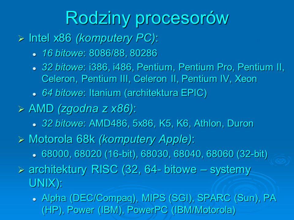 Rodziny procesorów Intel x86 (komputery PC): Intel x86 (komputery PC): 16 bitowe: 8086/88, 80286 16 bitowe: 8086/88, 80286 32 bitowe: i386, i486, Pentium, Pentium Pro, Pentium II, Celeron, Pentium III, Celeron II, Pentium IV, Xeon 32 bitowe: i386, i486, Pentium, Pentium Pro, Pentium II, Celeron, Pentium III, Celeron II, Pentium IV, Xeon 64 bitowe: Itanium (architektura EPIC) 64 bitowe: Itanium (architektura EPIC) AMD (zgodna z x86): AMD (zgodna z x86): 32 bitowe: AMD486, 5x86, K5, K6, Athlon, Duron 32 bitowe: AMD486, 5x86, K5, K6, Athlon, Duron Motorola 68k (komputery Apple): Motorola 68k (komputery Apple): 68000, 68020 (16-bit), 68030, 68040, 68060 (32-bit) 68000, 68020 (16-bit), 68030, 68040, 68060 (32-bit) architektury RISC (32, 64- bitowe – systemy UNIX): architektury RISC (32, 64- bitowe – systemy UNIX): Alpha (DEC/Compaq), MIPS (SGI), SPARC (Sun), PA (HP), Power (IBM), PowerPC (IBM/Motorola) Alpha (DEC/Compaq), MIPS (SGI), SPARC (Sun), PA (HP), Power (IBM), PowerPC (IBM/Motorola) (koprocesory FPU: 8087, 80287, 80387)