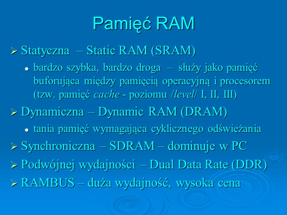 Pamięć RAM Statyczna – Static RAM (SRAM) Statyczna – Static RAM (SRAM) bardzo szybka, bardzo droga – służy jako pamięć buforująca między pamięcią operacyjną i procesorem (tzw.