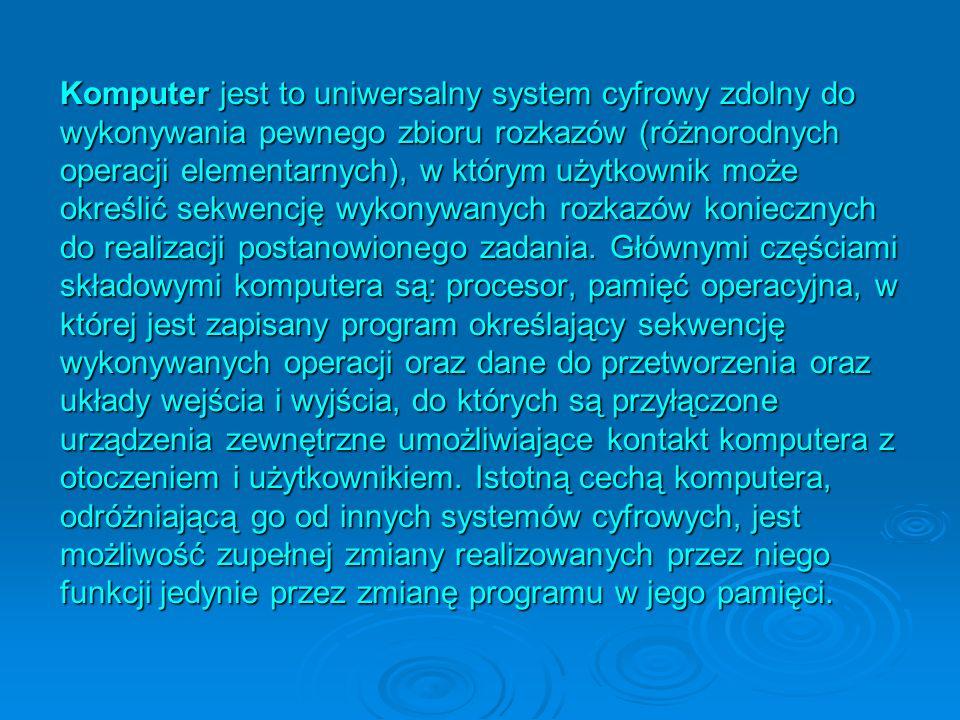 Komputer jest to uniwersalny system cyfrowy zdolny do wykonywania pewnego zbioru rozkazów (różnorodnych operacji elementarnych), w którym użytkownik m