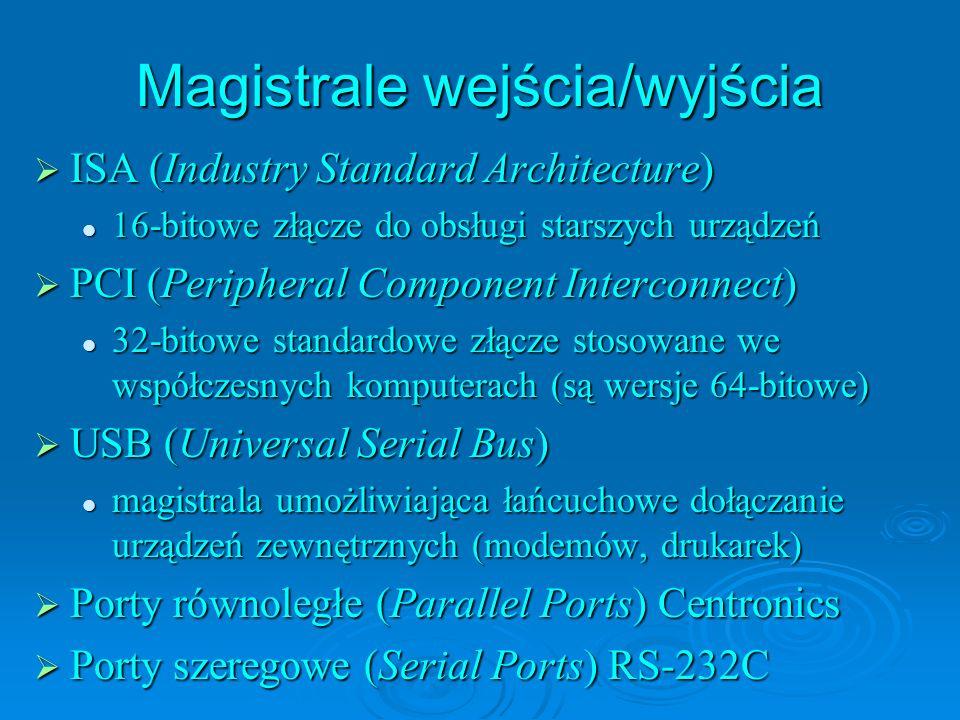 Magistrale wejścia/wyjścia ISA (Industry Standard Architecture) ISA (Industry Standard Architecture) 16-bitowe złącze do obsługi starszych urządzeń 16-bitowe złącze do obsługi starszych urządzeń PCI (Peripheral Component Interconnect) PCI (Peripheral Component Interconnect) 32-bitowe standardowe złącze stosowane we współczesnych komputerach (są wersje 64-bitowe) 32-bitowe standardowe złącze stosowane we współczesnych komputerach (są wersje 64-bitowe) USB (Universal Serial Bus) USB (Universal Serial Bus) magistrala umożliwiająca łańcuchowe dołączanie urządzeń zewnętrznych (modemów, drukarek) magistrala umożliwiająca łańcuchowe dołączanie urządzeń zewnętrznych (modemów, drukarek) Porty równoległe (Parallel Ports) Centronics Porty równoległe (Parallel Ports) Centronics Porty szeregowe (Serial Ports) RS-232C Porty szeregowe (Serial Ports) RS-232C