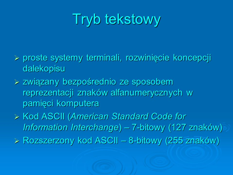 Tryb tekstowy proste systemy terminali, rozwinięcie koncepcji dalekopisu proste systemy terminali, rozwinięcie koncepcji dalekopisu związany bezpośrednio ze sposobem reprezentacji znaków alfanumerycznych w pamięci komputera związany bezpośrednio ze sposobem reprezentacji znaków alfanumerycznych w pamięci komputera Kod ASCII (American Standard Code for Information Interchange) – 7-bitowy (127 znaków) Kod ASCII (American Standard Code for Information Interchange) – 7-bitowy (127 znaków) Rozszerzony kod ASCII – 8-bitowy (255 znaków) Rozszerzony kod ASCII – 8-bitowy (255 znaków)