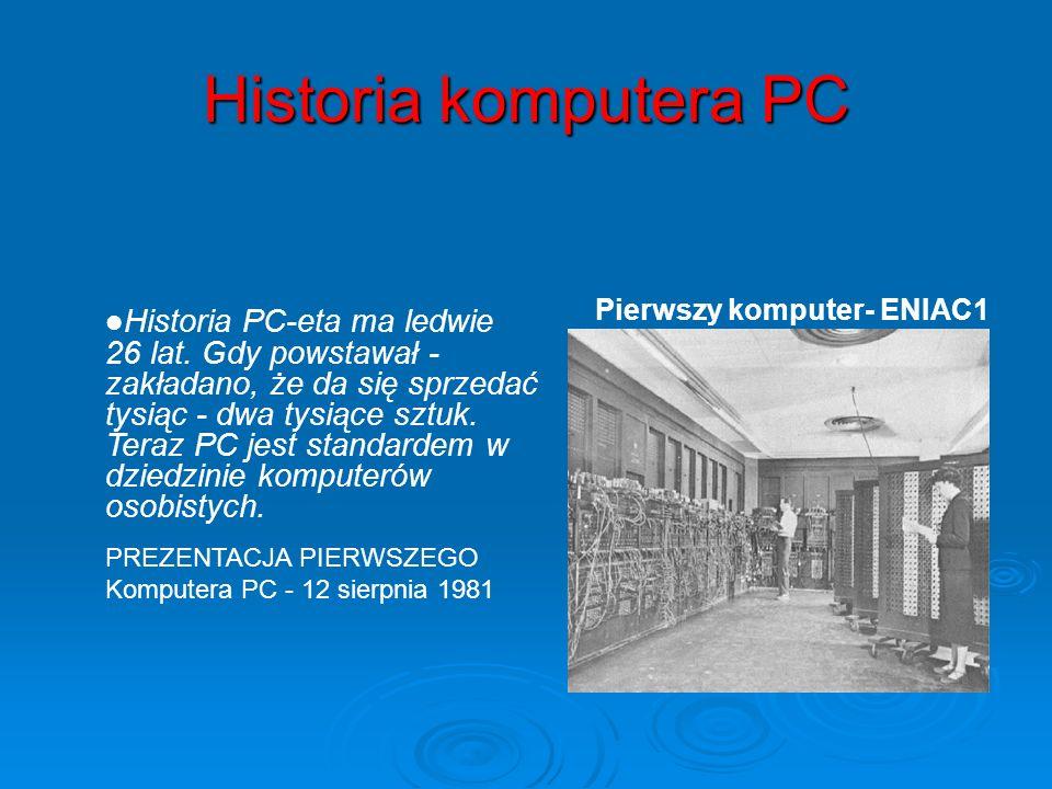 Historia komputera PC Pierwszy komputer- ENIAC1 Historia PC-eta ma ledwie 26 lat. Gdy powstawał - zakładano, że da się sprzedać tysiąc - dwa tysiące s