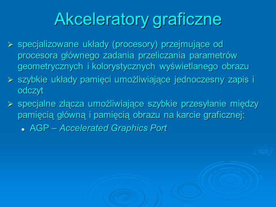 Akceleratory graficzne specjalizowane układy (procesory) przejmujące od procesora głównego zadania przeliczania parametrów geometrycznych i kolorystycznych wyświetlanego obrazu specjalizowane układy (procesory) przejmujące od procesora głównego zadania przeliczania parametrów geometrycznych i kolorystycznych wyświetlanego obrazu szybkie układy pamięci umożliwiające jednoczesny zapis i odczyt szybkie układy pamięci umożliwiające jednoczesny zapis i odczyt specjalne złącza umożliwiające szybkie przesyłanie między pamięcią główną i pamięcią obrazu na karcie graficznej: specjalne złącza umożliwiające szybkie przesyłanie między pamięcią główną i pamięcią obrazu na karcie graficznej: AGP – Accelerated Graphics Port AGP – Accelerated Graphics Port