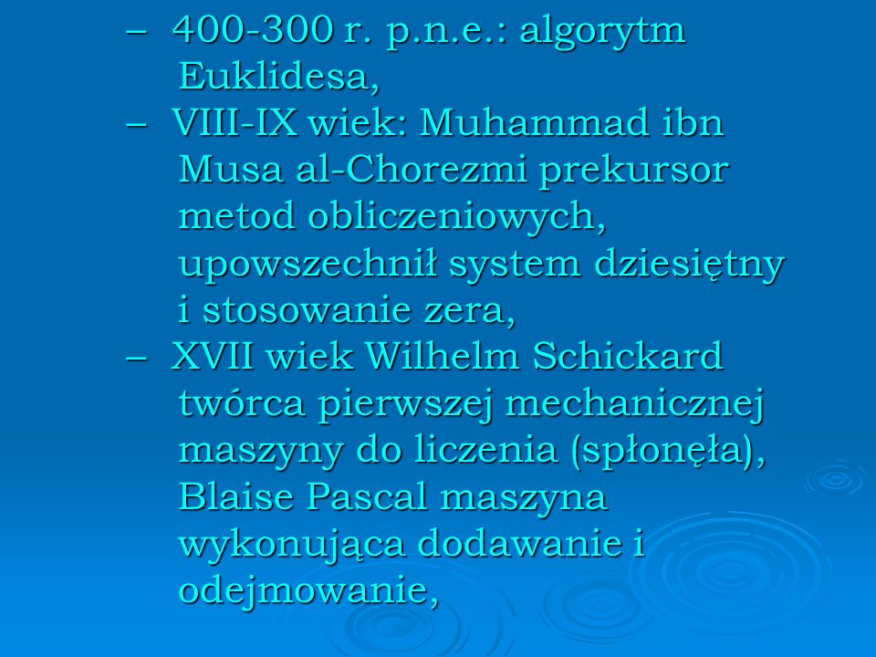 – 400-300 r. p.n.e.: algorytm Euklidesa, – VIII-IX wiek: Muhammad ibn Musa al-Chorezmi prekursor metod obliczeniowych, upowszechnił system dziesiętny