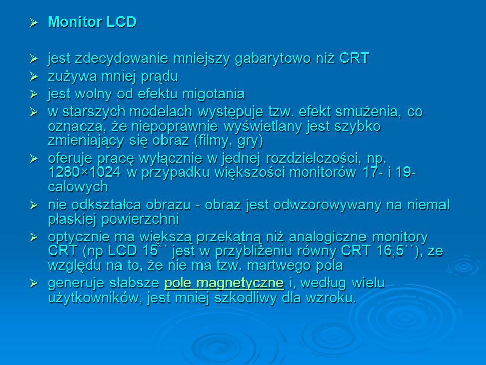 Monitor LCD Monitor LCD jest zdecydowanie mniejszy gabarytowo niż CRT jest zdecydowanie mniejszy gabarytowo niż CRT zużywa mniej prądu zużywa mniej prądu jest wolny od efektu migotania jest wolny od efektu migotania w starszych modelach występuje tzw.
