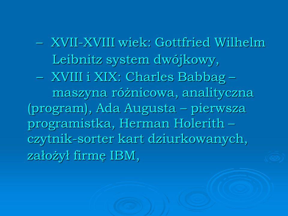 – XVII-XVIII wiek: Gottfried Wilhelm Leibnitz system dwójkowy, – XVII-XVIII wiek: Gottfried Wilhelm Leibnitz system dwójkowy, – XVIII i XIX: Charles Babbag – maszyna różnicowa, analityczna (program), Ada Augusta – pierwsza programistka, Herman Holerith – czytnik-sorter kart dziurkowanych, założył firmę IBM, – XVIII i XIX: Charles Babbag – maszyna różnicowa, analityczna (program), Ada Augusta – pierwsza programistka, Herman Holerith – czytnik-sorter kart dziurkowanych, założył firmę IBM,