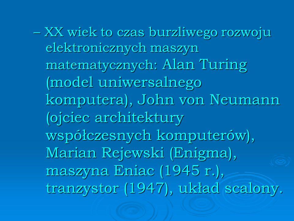 – XX wiek to czas burzliwego rozwoju elektronicznych maszyn matematycznych: Alan Turing (model uniwersalnego komputera), John von Neumann (ojciec architektury współczesnych komputerów), Marian Rejewski (Enigma), maszyna Eniac (1945 r.), tranzystor (1947), układ scalony.