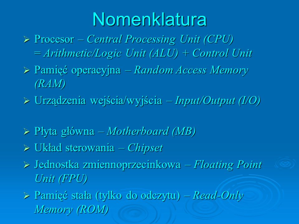 Nomenklatura Procesor – Central Processing Unit (CPU) = Arithmetic/Logic Unit (ALU) + Control Unit Procesor – Central Processing Unit (CPU) = Arithmetic/Logic Unit (ALU) + Control Unit Pamięć operacyjna – Random Access Memory (RAM) Pamięć operacyjna – Random Access Memory (RAM) Urządzenia wejścia/wyjścia – Input/Output (I/O) Urządzenia wejścia/wyjścia – Input/Output (I/O) Płyta główna – Motherboard (MB) Płyta główna – Motherboard (MB) Układ sterowania – Chipset Układ sterowania – Chipset Jednostka zmiennoprzecinkowa – Floating Point Unit (FPU) Jednostka zmiennoprzecinkowa – Floating Point Unit (FPU) Pamięć stała (tylko do odczytu) – Read-Only Memory (ROM) Pamięć stała (tylko do odczytu) – Read-Only Memory (ROM)