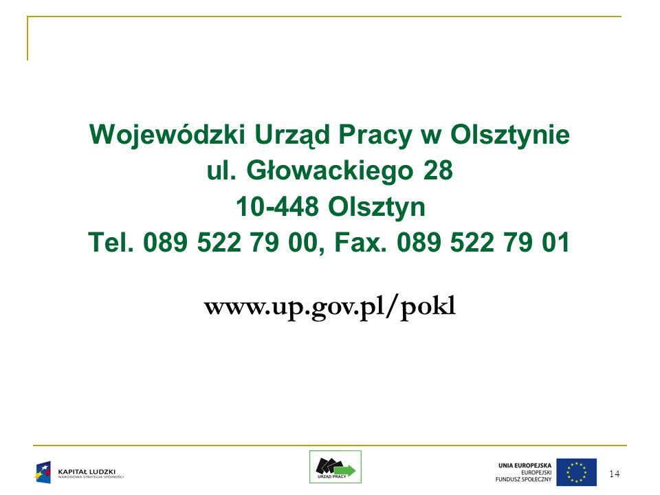 14 Wojewódzki Urząd Pracy w Olsztynie ul. Głowackiego 28 10-448 Olsztyn Tel. 089 522 79 00, Fax. 089 522 79 01 www.up.gov.pl/pokl