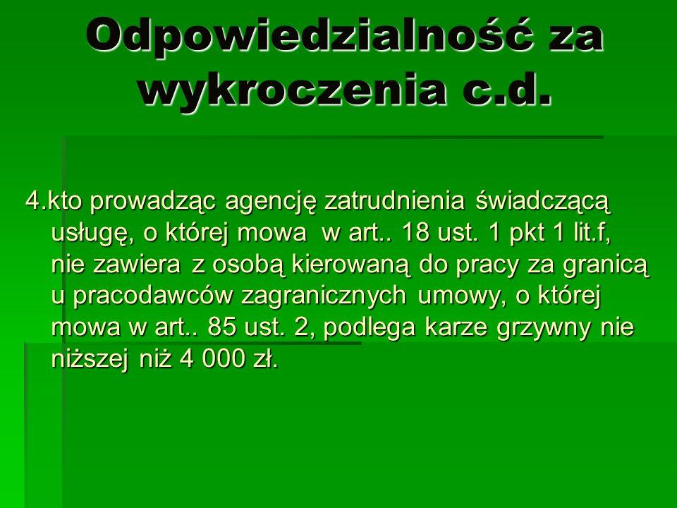 Odpowiedzialność za wykroczenia c.d. 4.kto prowadząc agencję zatrudnienia świadczącą usługę, o której mowa w art.. 18 ust. 1 pkt 1 lit.f, nie zawiera