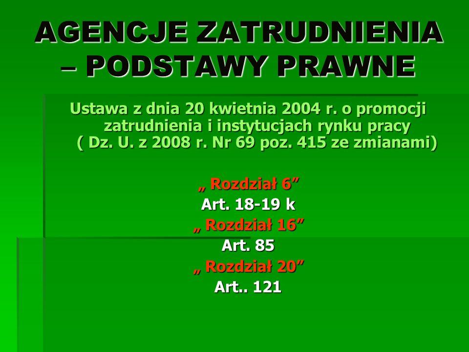 AGENCJE ZATRUDNIENIA – PODSTAWY PRAWNE Ustawa z dnia 20 kwietnia 2004 r. o promocji zatrudnienia i instytucjach rynku pracy ( Dz. U. z 2008 r. Nr 69 p