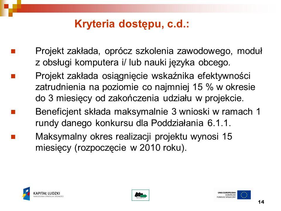 14 Kryteria dostępu, c.d.: Projekt zakłada, oprócz szkolenia zawodowego, moduł z obsługi komputera i/ lub nauki języka obcego. Projekt zakłada osiągni