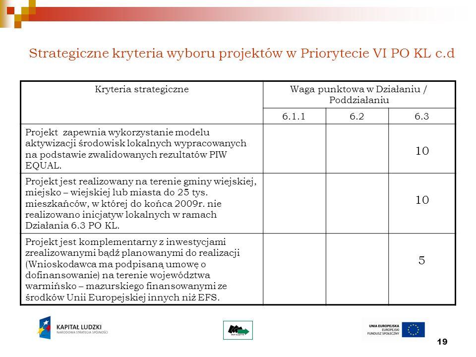 19 Strategiczne kryteria wyboru projektów w Priorytecie VI PO KL c.d Kryteria strategiczneWaga punktowa w Działaniu / Poddziałaniu 6.1.16.26.3 Projekt