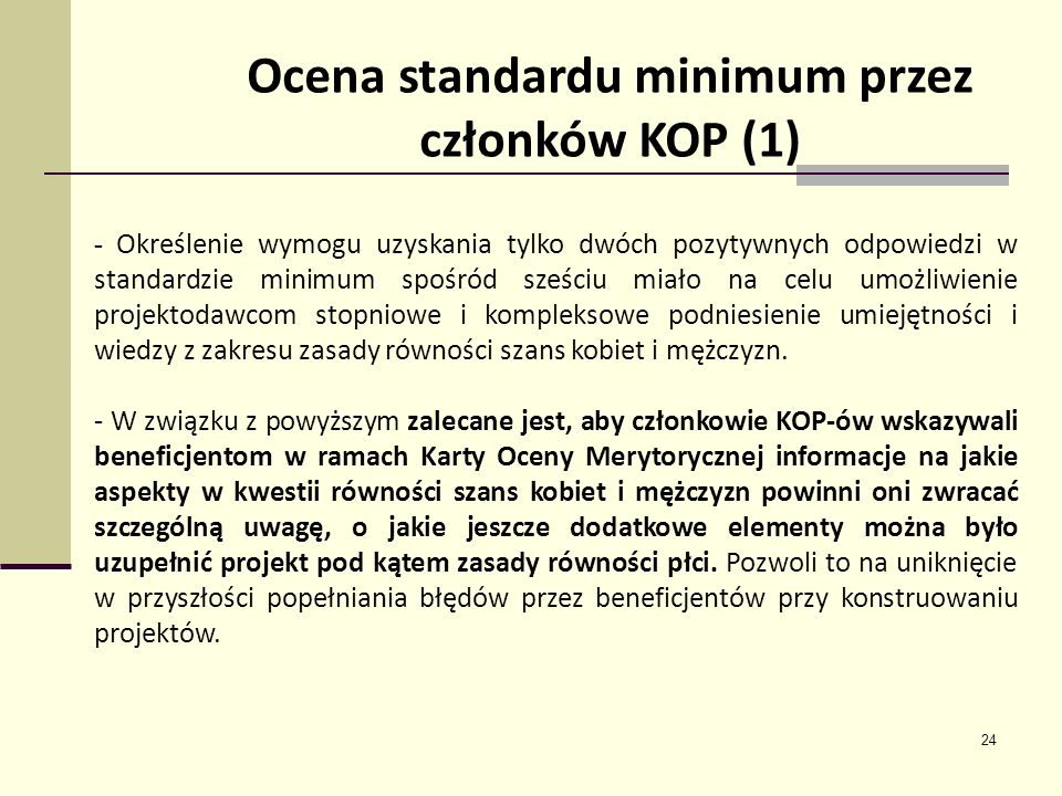 24 Ocena standardu minimum przez członków KOP (1) - Określenie wymogu uzyskania tylko dwóch pozytywnych odpowiedzi w standardzie minimum spośród sześciu miało na celu umożliwienie projektodawcom stopniowe i kompleksowe podniesienie umiejętności i wiedzy z zakresu zasady równości szans kobiet i mężczyzn.