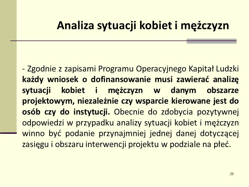 26 Analiza sytuacji kobiet i mężczyzn - Zgodnie z zapisami Programu Operacyjnego Kapitał Ludzki każdy wniosek o dofinansowanie musi zawierać analizę s