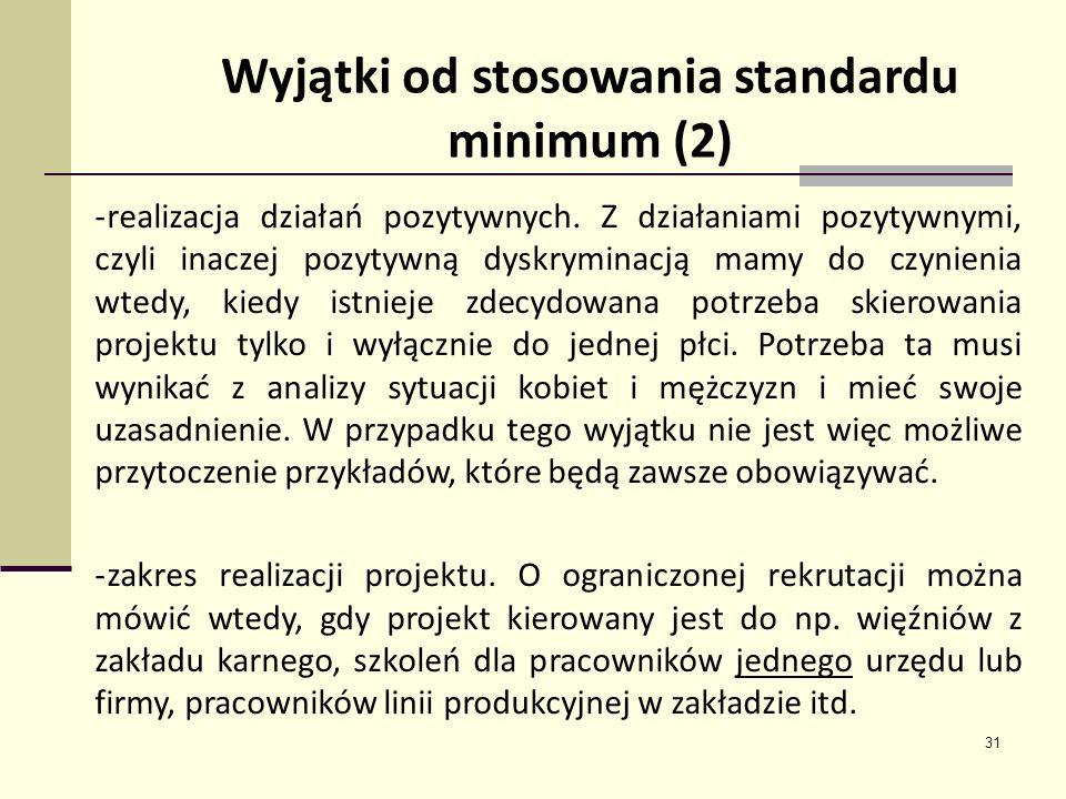 31 Wyjątki od stosowania standardu minimum (2) -realizacja działań pozytywnych. Z działaniami pozytywnymi, czyli inaczej pozytywną dyskryminacją mamy