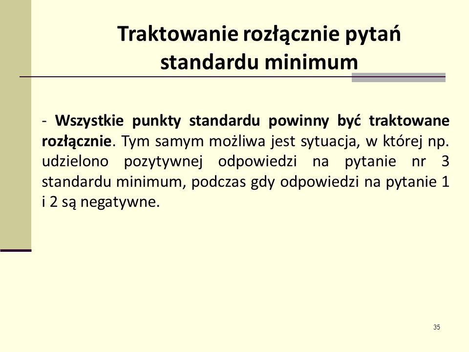 35 Traktowanie rozłącznie pytań standardu minimum - Wszystkie punkty standardu powinny być traktowane rozłącznie. Tym samym możliwa jest sytuacja, w k