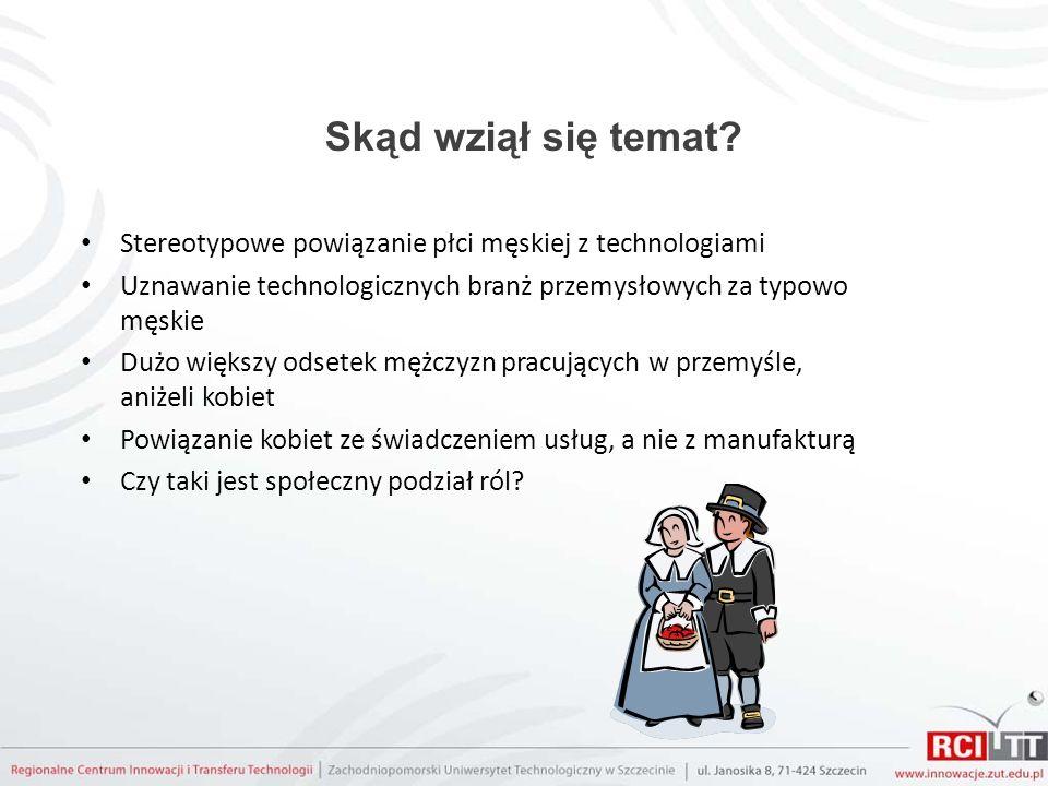 Skąd wziął się temat? Stereotypowe powiązanie płci męskiej z technologiami Uznawanie technologicznych branż przemysłowych za typowo męskie Dużo większ
