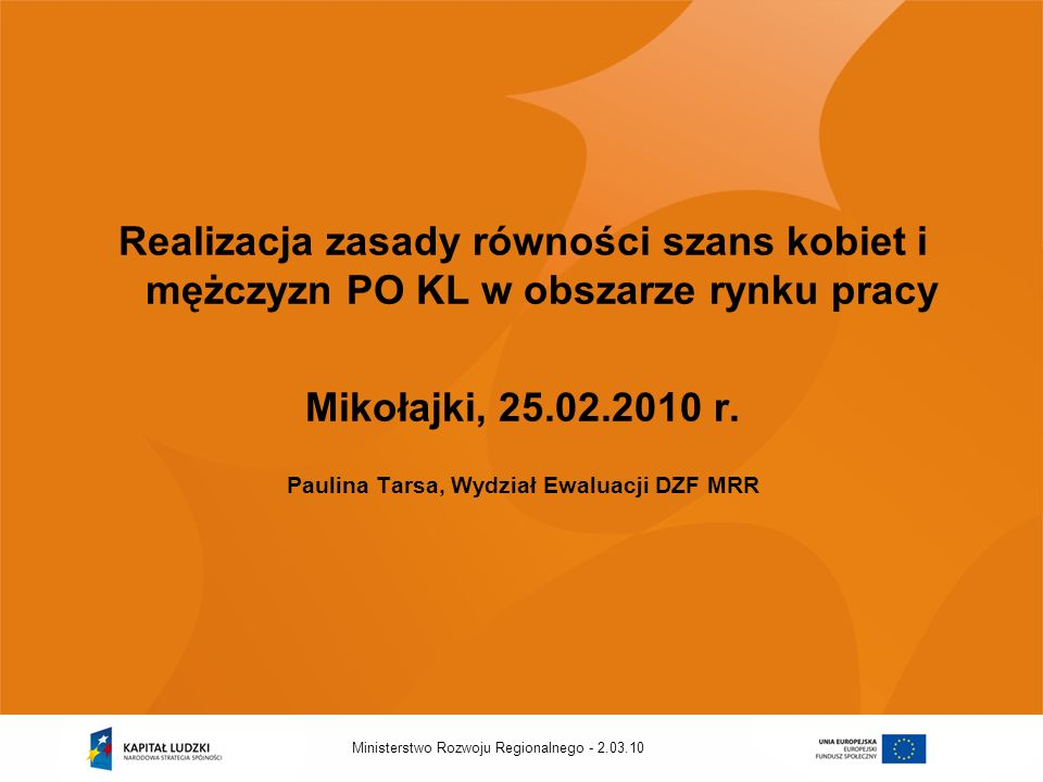 2.03.10Ministerstwo Rozwoju Regionalnego - Realizacja zasady równości szans kobiet i mężczyzn PO KL w obszarze rynku pracy Mikołajki, 25.02.2010 r.