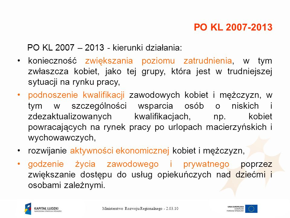 2.03.10Ministerstwo Rozwoju Regionalnego - PO KL 2007 – 2013 - kierunki działania: konieczność zwiększania poziomu zatrudnienia, w tym zwłaszcza kobiet, jako tej grupy, która jest w trudniejszej sytuacji na rynku pracy, podnoszenie kwalifikacji zawodowych kobiet i mężczyzn, w tym w szczególności wsparcia osób o niskich i zdezaktualizowanych kwalifikacjach, np.
