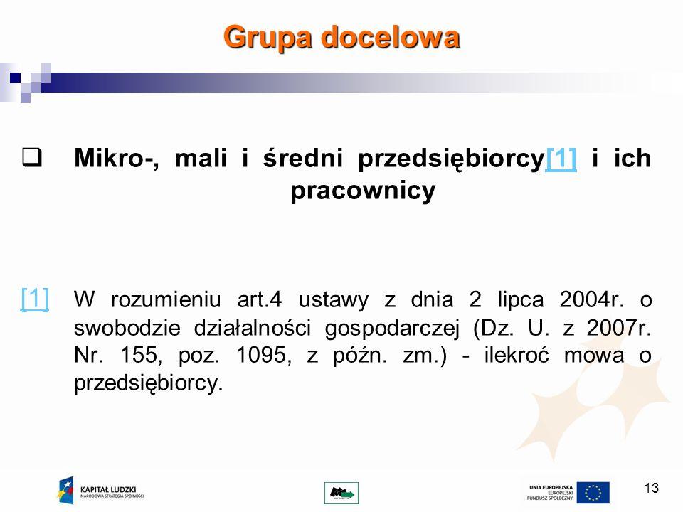 13 Grupa docelowa Mikro-, mali i średni przedsiębiorcy[1] i ich pracownicy[1] [1] W rozumieniu art.4 ustawy z dnia 2 lipca 2004r. o swobodzie działaln