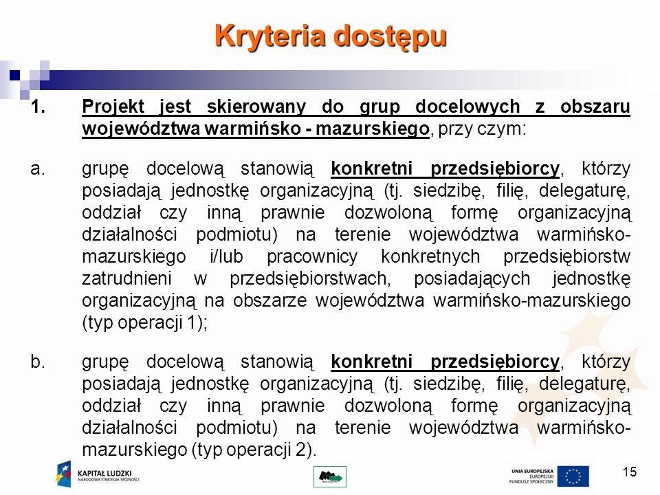 15 Kryteria dostępu 1.Projekt jest skierowany do grup docelowych z obszaru województwa warmińsko - mazurskiego, przy czym: a. grupę docelową stanowią