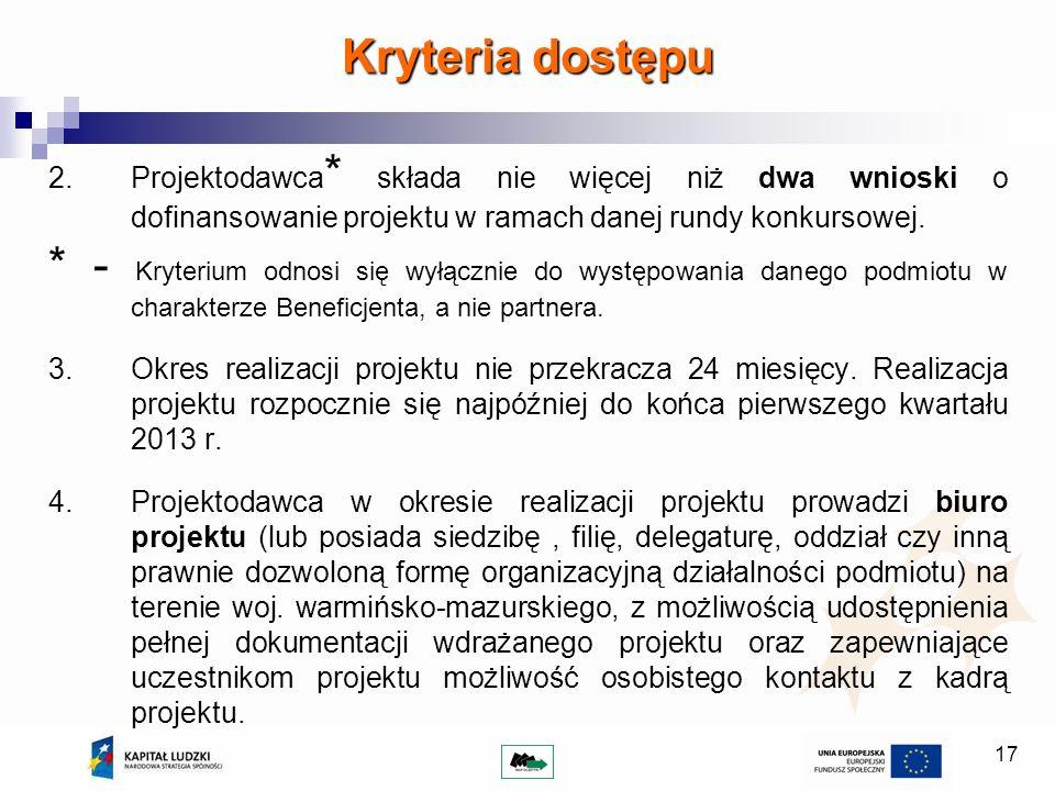 17 Kryteria dostępu 2.Projektodawca * składa nie więcej niż dwa wnioski o dofinansowanie projektu w ramach danej rundy konkursowej. * - Kryterium odno