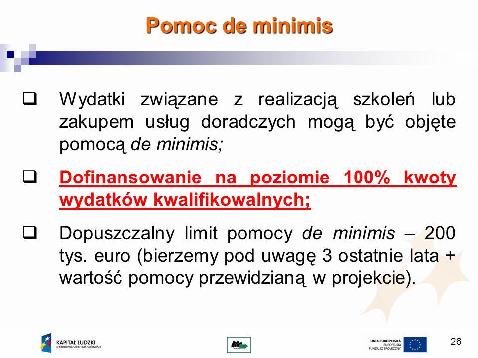 26 Pomoc de minimis Wydatki związane z realizacją szkoleń lub zakupem usług doradczych mogą być objęte pomocą de minimis; Dofinansowanie na poziomie 1
