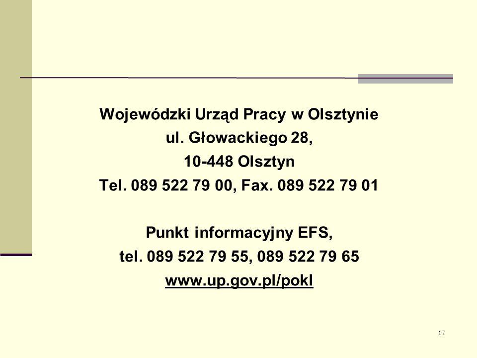 17 Wojewódzki Urząd Pracy w Olsztynie ul. Głowackiego 28, 10-448 Olsztyn Tel. 089 522 79 00, Fax. 089 522 79 01 Punkt informacyjny EFS, tel. 089 522 7