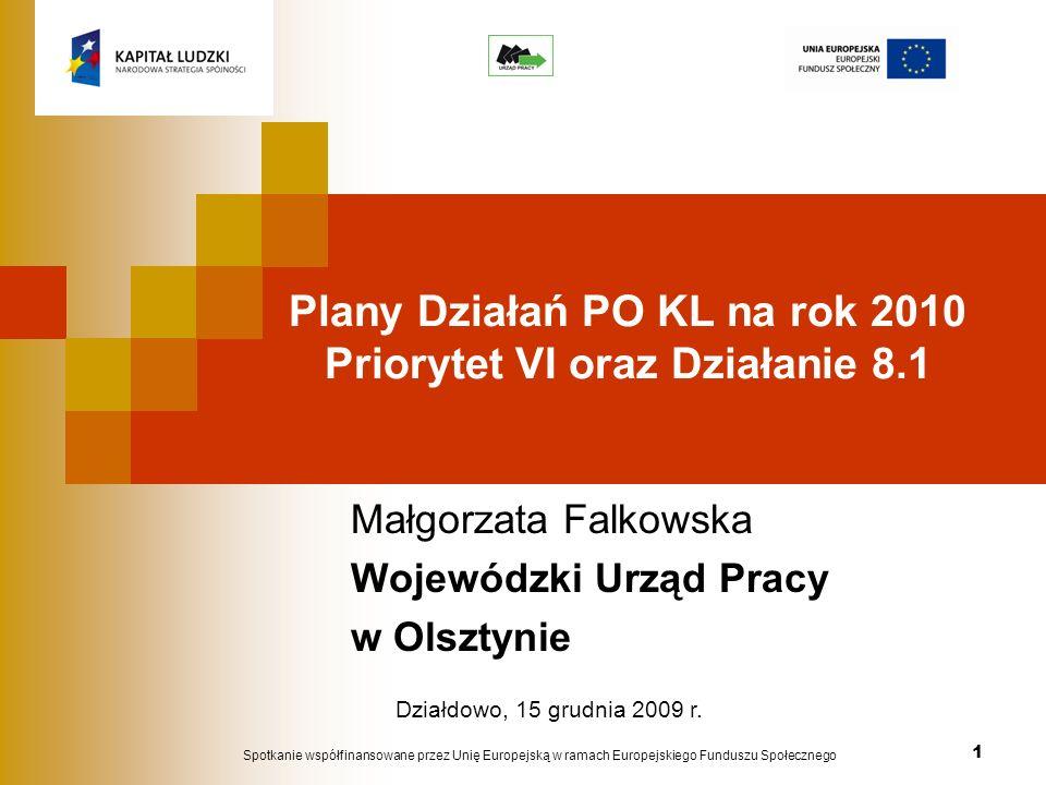 1 Plany Działań PO KL na rok 2010 Priorytet VI oraz Działanie 8.1 Małgorzata Falkowska Wojewódzki Urząd Pracy w Olsztynie Spotkanie współfinansowane przez Unię Europejską w ramach Europejskiego Funduszu Społecznego Działdowo, 15 grudnia 2009 r.