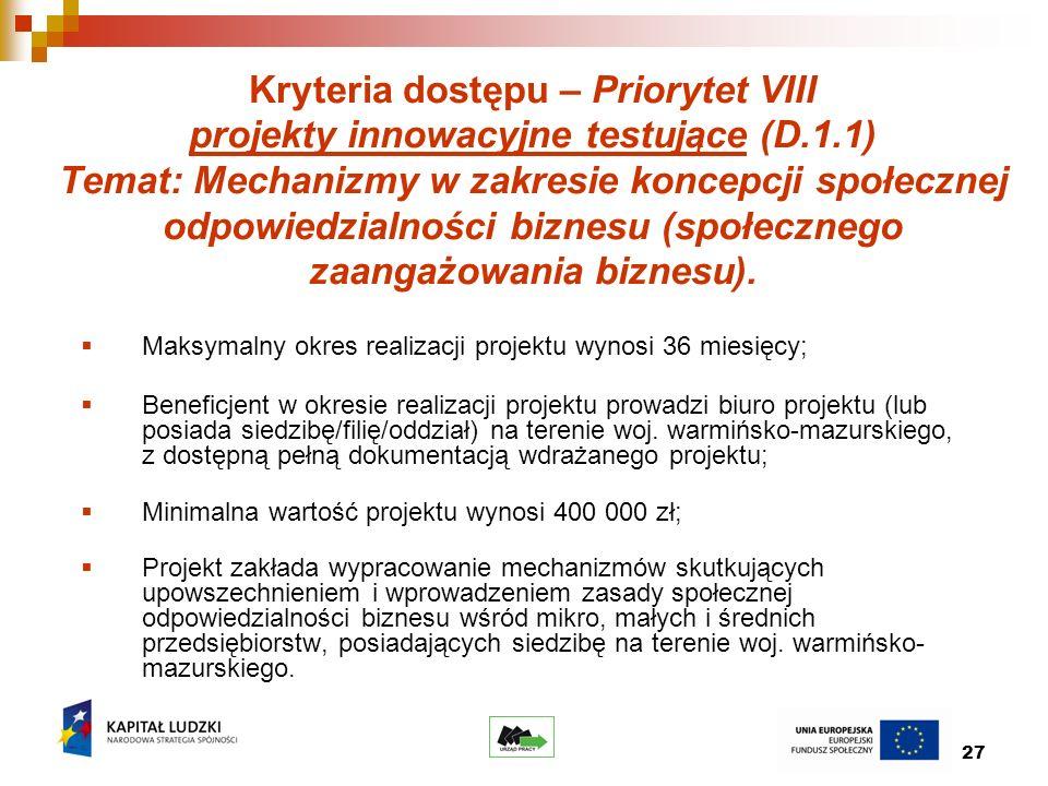 27 Kryteria dostępu – Priorytet VIII projekty innowacyjne testujące (D.1.1) Temat: Mechanizmy w zakresie koncepcji społecznej odpowiedzialności biznesu (społecznego zaangażowania biznesu).