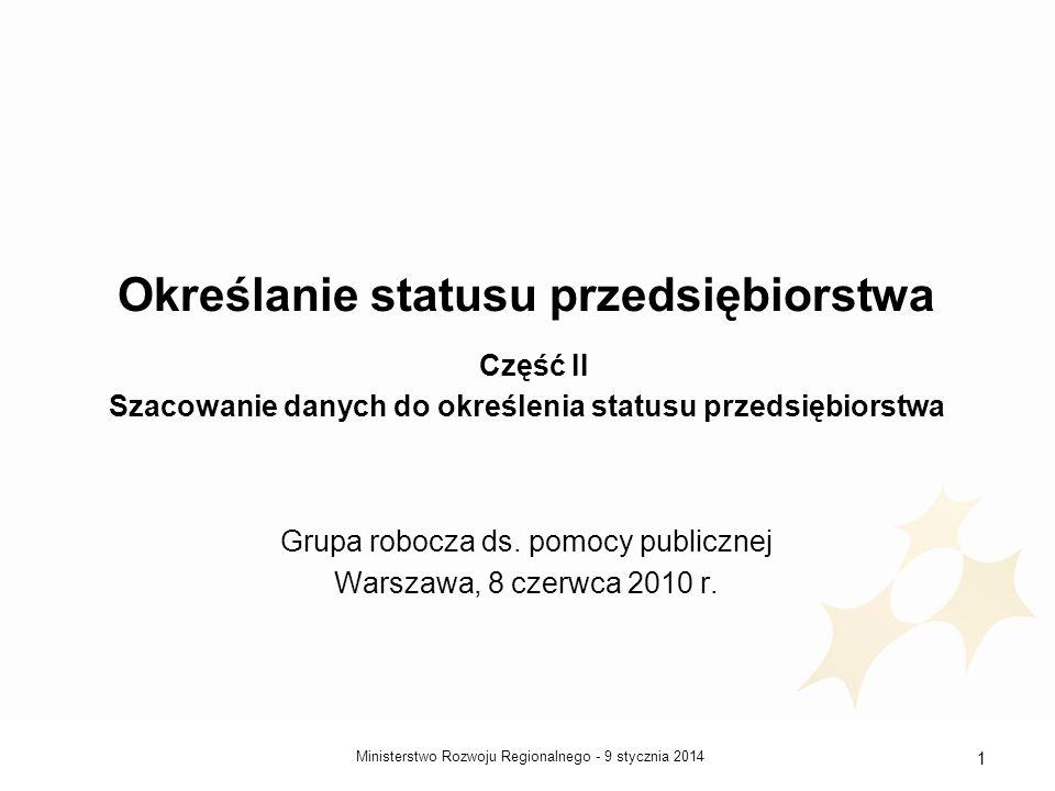 9 stycznia 2014Ministerstwo Rozwoju Regionalnego - 1 Określanie statusu przedsiębiorstwa Część II Szacowanie danych do określenia statusu przedsiębior
