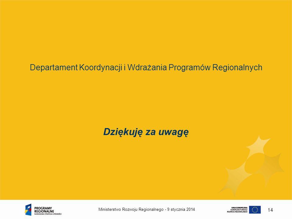 9 stycznia 2014Ministerstwo Rozwoju Regionalnego - 14 Departament Koordynacji i Wdrażania Programów Regionalnych Dziękuję za uwagę