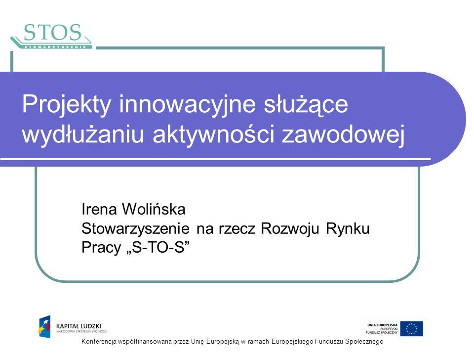 Projekty innowacyjne służące wydłużaniu aktywności zawodowej Irena Wolińska Stowarzyszenie na rzecz Rozwoju Rynku Pracy S-TO-S Konferencja współfinans
