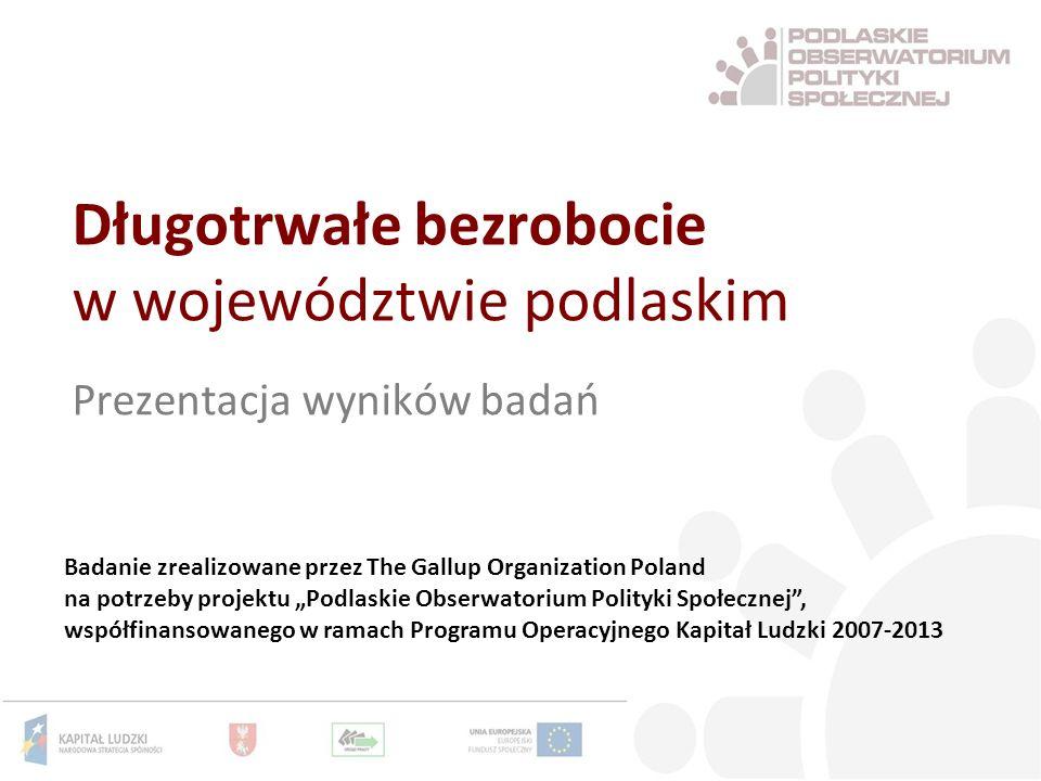 Długotrwałe bezrobocie w województwie podlaskim Prezentacja wyników badań Badanie zrealizowane przez The Gallup Organization Poland na potrzeby projektu Podlaskie Obserwatorium Polityki Społecznej, współfinansowanego w ramach Programu Operacyjnego Kapitał Ludzki 2007-2013
