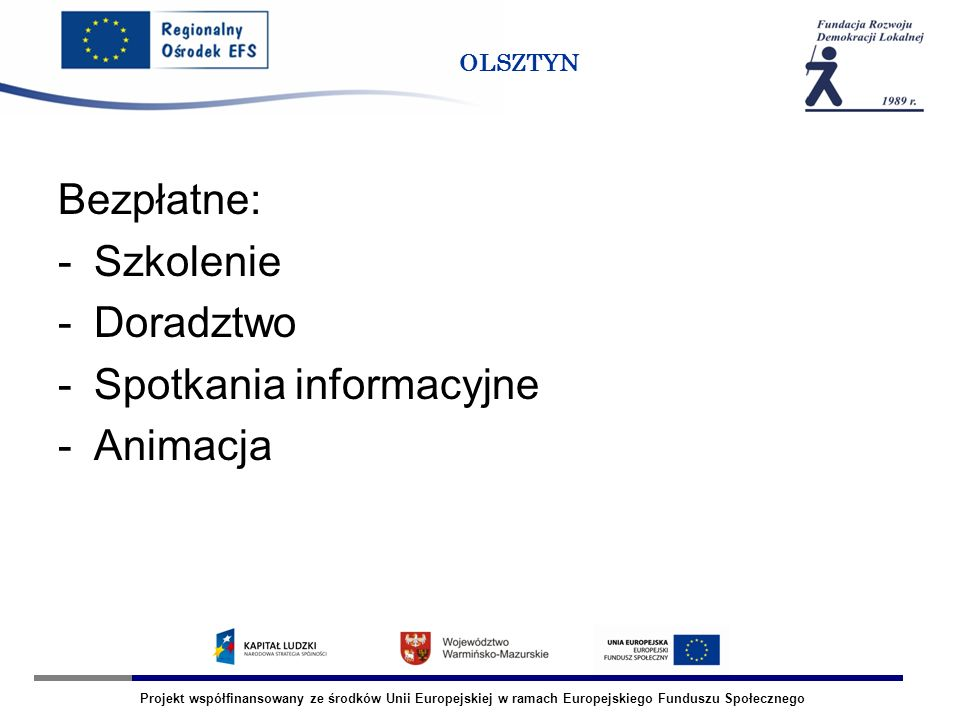Projekt współfinansowany ze środków Unii Europejskiej w ramach Europejskiego Funduszu Społecznego OLSZTYN Bezpłatne: -Szkolenie -Doradztwo -Spotkania