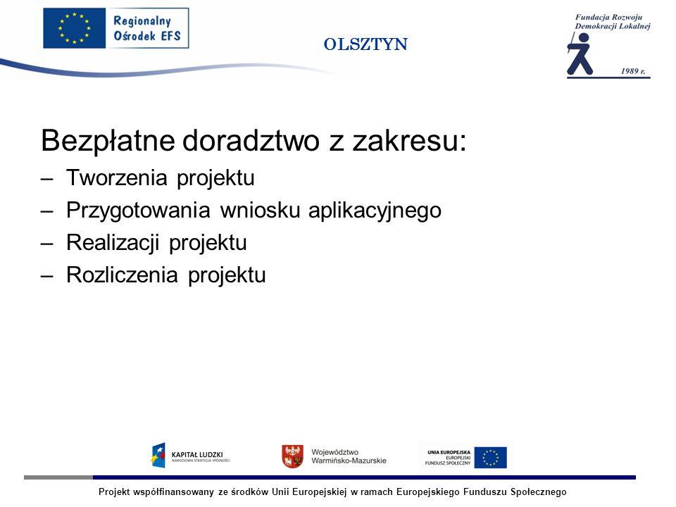 Projekt współfinansowany ze środków Unii Europejskiej w ramach Europejskiego Funduszu Społecznego OLSZTYN Bezpłatne doradztwo z zakresu: –Tworzenia projektu –Przygotowania wniosku aplikacyjnego –Realizacji projektu –Rozliczenia projektu