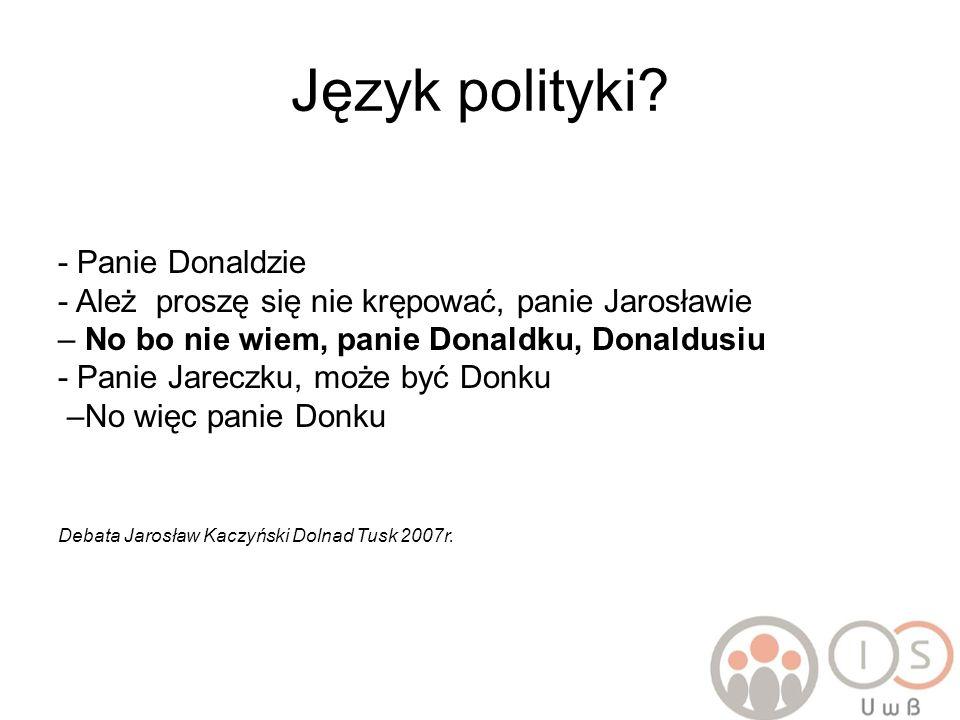 Język polityki? - Panie Donaldzie - Ależ proszę się nie krępować, panie Jarosławie – No bo nie wiem, panie Donaldku, Donaldusiu - Panie Jareczku, może