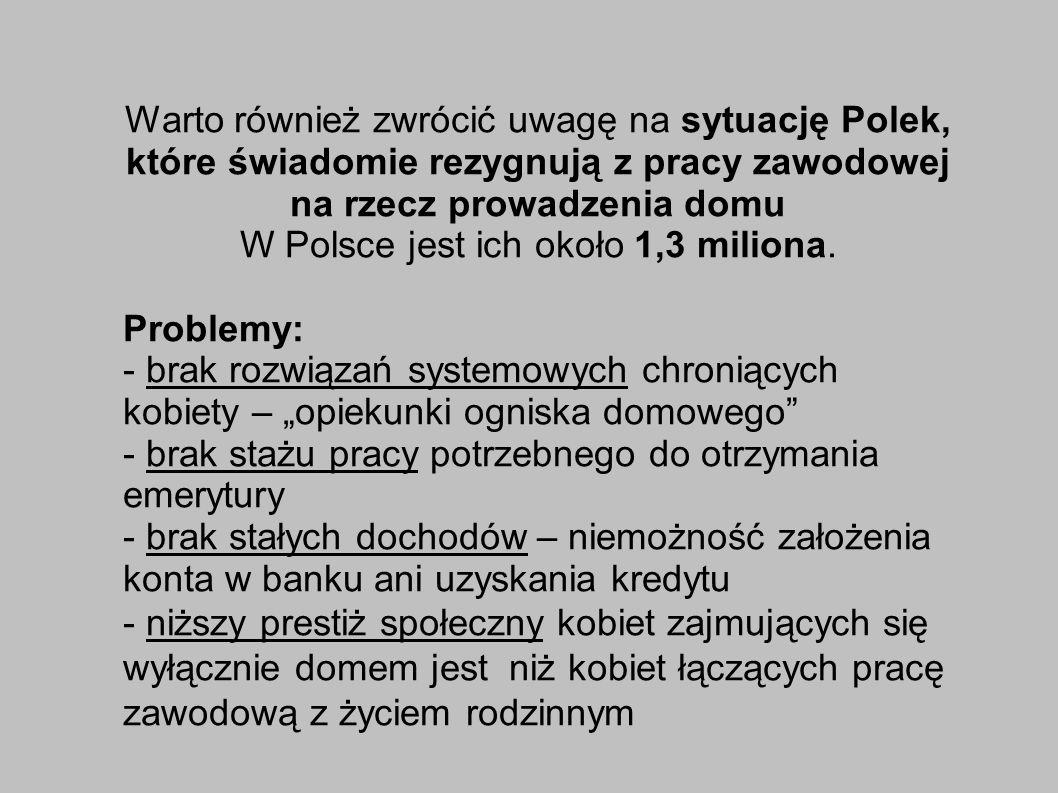 Warto również zwrócić uwagę na sytuację Polek, które świadomie rezygnują z pracy zawodowej na rzecz prowadzenia domu W Polsce jest ich około 1,3 miliona.