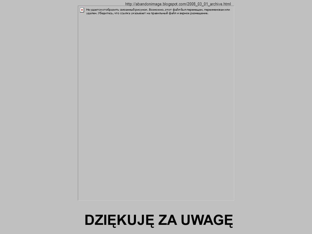 DZIĘKUJĘ ZA UWAGĘ http://abandonimage.blogspot.com/2008_03_01_archive.html