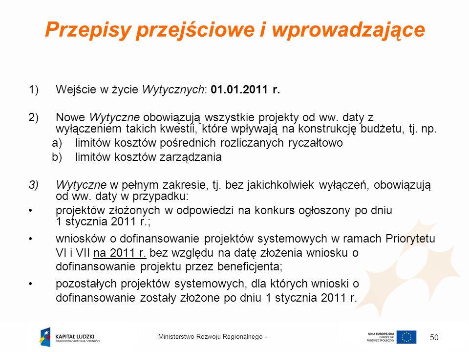 Przepisy przejściowe i wprowadzające 1)Wejście w życie Wytycznych: 01.01.2011 r. 2)Nowe Wytyczne obowiązują wszystkie projekty od ww. daty z wyłączeni