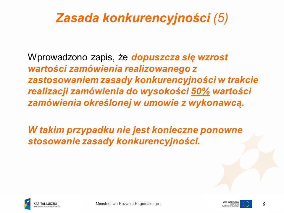 Ministerstwo Rozwoju Regionalnego - 9 Zasada konkurencyjności (5) Wprowadzono zapis, że dopuszcza się wzrost wartości zamówienia realizowanego z zasto