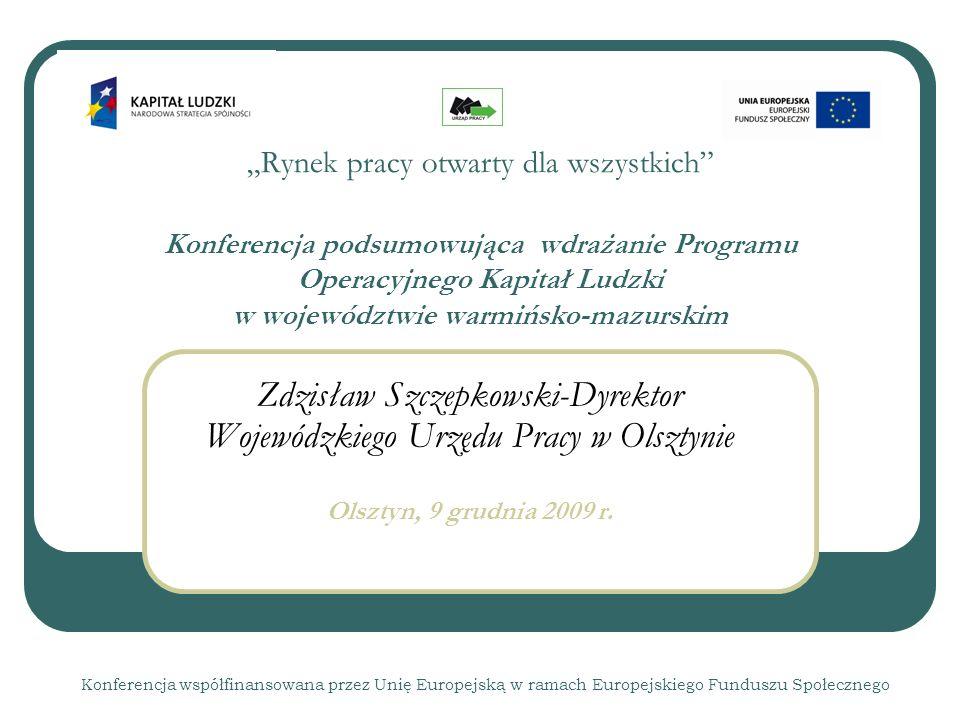Rynek pracy otwarty dla wszystkich Konferencja podsumowująca wdrażanie Programu Operacyjnego Kapitał Ludzki w województwie warmińsko-mazurskim Zdzisław Szczepkowski-Dyrektor Wojewódzkiego Urzędu Pracy w Olsztynie Olsztyn, 9 grudnia 2009 r.