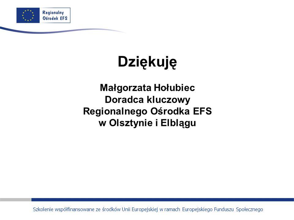 Dziękuję Małgorzata Hołubiec Doradca kluczowy Regionalnego Ośrodka EFS w Olsztynie i Elblągu Szkolenie współfinansowane ze środków Unii Europejskiej w ramach Europejskiego Funduszu Społecznego