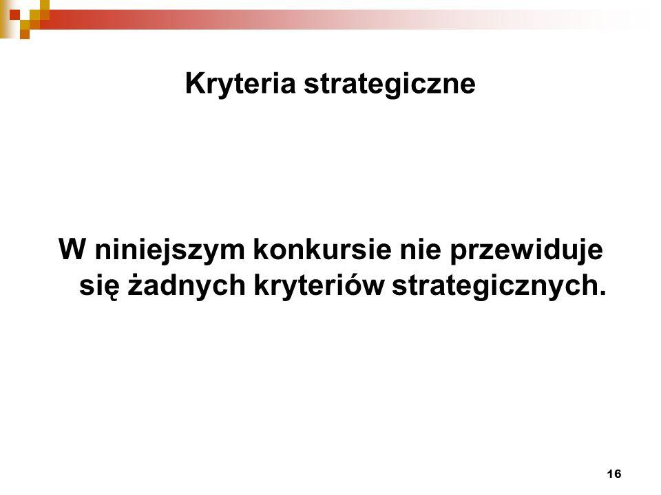 16 Kryteria strategiczne W niniejszym konkursie nie przewiduje się żadnych kryteriów strategicznych.